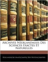 Archives Neerlandaises Des Sciences Exactes Et Naturelles - Hollandsche Maatschap Der Wetenschappen