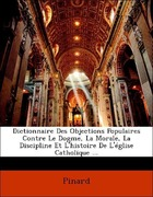 Pinard: Dictionnaire Des Objections Populaires Contre Le Dogme, La Morale, La Discipline Et L´histoire De L´église Catholique ...