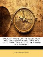Railways: Papers on the Mechanical and Engineering Operations and Structures Combined in the Making of a Railway ...