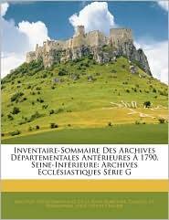 Inventaire-Sommaire Des Archives DaPartementales AntaRieures A 1790, Seine-InfaRieure - Archives DaPartem De La Seine-Maritime, Charles De Beaurepaire, Jules-Joseph Vernier