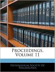Proceedings, Volume 11 - Pathological Society Of Philadelphia