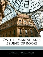 On The Making And Issuing Of Books - Charles Thomas Jacobi