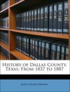 History of Dallas County, Texas: From 1837 to 1887 als Taschenbuch von John Henry Brown - Nabu Press