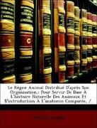 Anonymous: Le Règne Animal Distribué D´après Son Organisation,: Pour Servir De Base À L´histoire Naturelle Des Animaux Et D´introduction À L´anatomie Comparée, /.