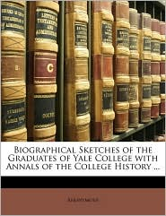 Biographical Sketches Of The Graduates Of Yale College With Annals Of The College History ... - Anonymous