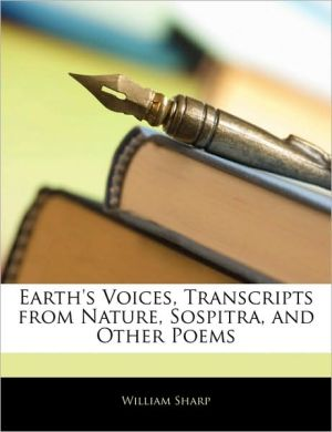 Earth's Voices, Transcripts From Nature, Sospitra, And Other Poems - William Sharp