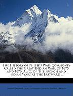 The History of Philip's War: Commonly Called the Great Indian War, of 1675 and 1676. Also, of the French and Indian Wars at the Eastward ...