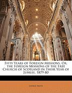Fifty Years of Foreign Missions, Or, the Foreign Missions of the Free Church of Scotland in Their Year of Jubilee, 1879-80