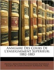 Annuaire Des Cours de L'Enseignement Suprieur: 1882-1883 - Created by Min France Ministre De L'Ducation Natio, Created by De L'E Socit De L'Enseignement Suprieur
