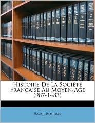 Histoire de La Socit Franaise Au Moyen-Age (987-1483) - Raoul Rosires