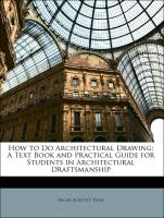 How to Do Architectural Drawing: A Text Book and Practical Guide for Students in Architectural Draftsmanship
