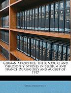 German Atrocities, Their Nature and Philosophy: Studies in Belgium and France During July and August of 1917