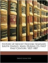 History Of Mount Holyoke Seminary, South Hadley, Mass - Sarah D. Locke Stow