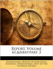 Report, Volume 61,&Nbsp;Part 3 - Pennsylvania. Bureau Of Industrial Stati, Created by Pennsylvania Dept of the Internal Affa