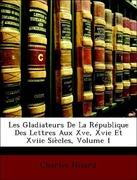 Nisard, Charles: Les Gladiateurs De La République Des Lettres Aux Xve, Xvie Et Xviie Siècles, Volume 1