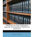 History of the Sherman Law of the United States of America - Albert H Walker