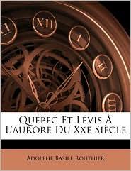 Quebec Et Lvis L'Aurore Du Xxe Siecle - Adolphe Basile Routhier