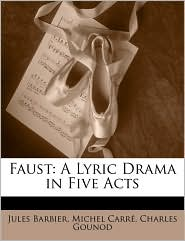 Faust: A Lyric Drama in Five Acts - Jules Barbier, Charles Gounod, Michel Carr