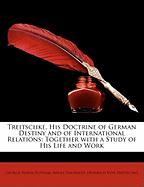 Treitschke, His Doctrine of German Destiny and of International Relations: Together with a Study of His Life and Work