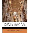 The Works of the Right Reverend Joseph Hall - Philip Wynter