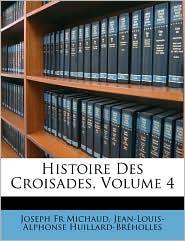 Histoire Des Croisades, Volume 4 - Joseph Francois Michaud, Jean-Louis-Alphonse Huillard-Brholles