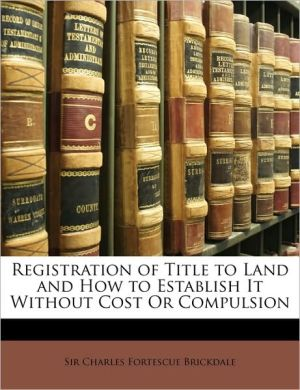 Registration Of Title To Land And How To Establish It Without Cost Or Compulsion - Charles Fortescue Brickdale