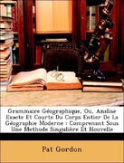 Gordon, Pat: Grammaire Géographique, Ou, Analise Exacte Et Courte Du Corps Entier De La Géographie Moderne : Comprenant Sous Une Methode Singulière Et Nouvelle