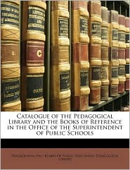 Catalogue Of The Pedagogical Library And The Books Of Reference In The Office Of The Superintendent Of Public Schools - Philadelphia (Pa.). Board Of Public Educ