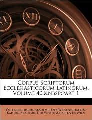 Corpus Scriptorum Ecclesiasticorum Latinorum, Volume 40, Part 1 - Osterreichische Akademie Der Wissenscha, Created by Kaiserl Akademie Der Wissenschaften in