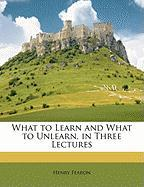 What to Learn and What to Unlearn, in Three Lectures