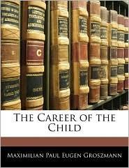 The Career of the Child - Maximilian Paul Eugen Groszmann