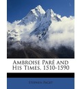 Ambroise Pare and His Times, 1510-1590 - Stephen Paget
