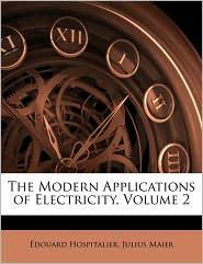 The Modern Applications Of Electricity, Volume 2 - Edouard Hospitalier, Julius Maier