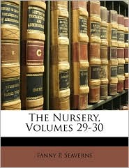 The Nursery, Volumes 29-30 - Fanny P. Seaverns
