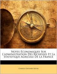 Notes Conomiques Sur L'Administration Des Richesses Et La Statistique Agricole de La France - Charles-Edouard Royer