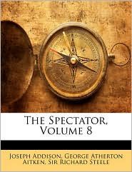 The Spectator, Volume 8 - Joseph Addison, Richard Steele, George Atherton Aitken