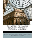 The Works of Francis Beaumont and John Fletcher, Volume 6 - Francis Beaumont
