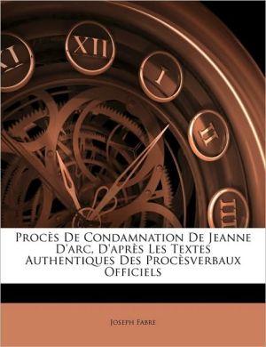 Procs de Condamnation de Jeanne D'Arc, D'Aprs Les Textes Authentiques Des Procsverbaux Officiels - Joseph Fabre