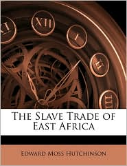 The Slave Trade Of East Africa - Edward Moss Hutchinson
