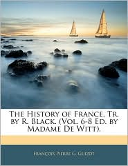 The History Of France, Tr. By R. Black. (Vol. 6-8 Ed. By Madame De Witt).