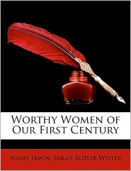 Worthy Women Of Our First Century - Agnes Irwin, Sarah Butler Wister