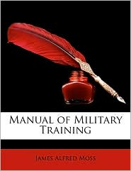 Manual Of Military Training - James Alfred Moss