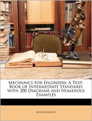 Mechanics for Engineers: A Text-Book of Intermediate Standard; With 200 Diagrams and Numerous Examples - Arthur Morley