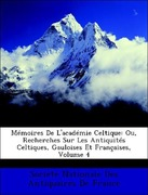 Société Nationale Des Antiquaires De France: Mémoires De L´académie Celtique: Ou, Recherches Sur Les Antiquités Celtiques, Gauloises Et Françaises, Volume 4