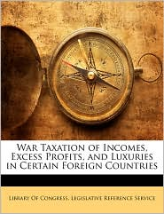 War Taxation Of Incomes, Excess Profits, And Luxuries In Certain Foreign Countries - Library Of Congress. Legislative Referen