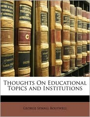 Thoughts On Educational Topics And Institutions - George Sewall Boutwell