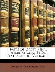 Traite De Droit Penal International Et De L'Extradition, Volume 1 - Charles Antoine, Pasquale Fiore