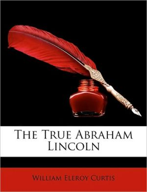 The True Abraham Lincoln - William Eleroy Curtis
