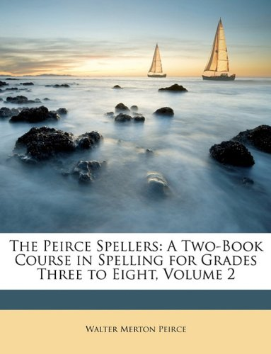 The Peirce Spellers: A Two-Book Course in Spelling for Grades Three to Eight, Volume 2