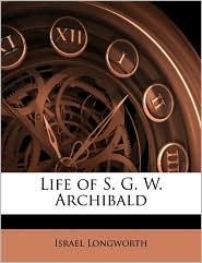 Life Of S.G.W. Archibald - Israel Longworth